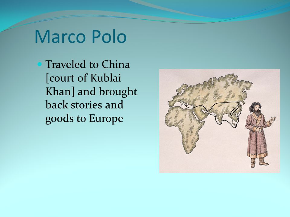 Marco Polo Traveled to China [court of Kublai Khan] and brought back stories and goods to Europe